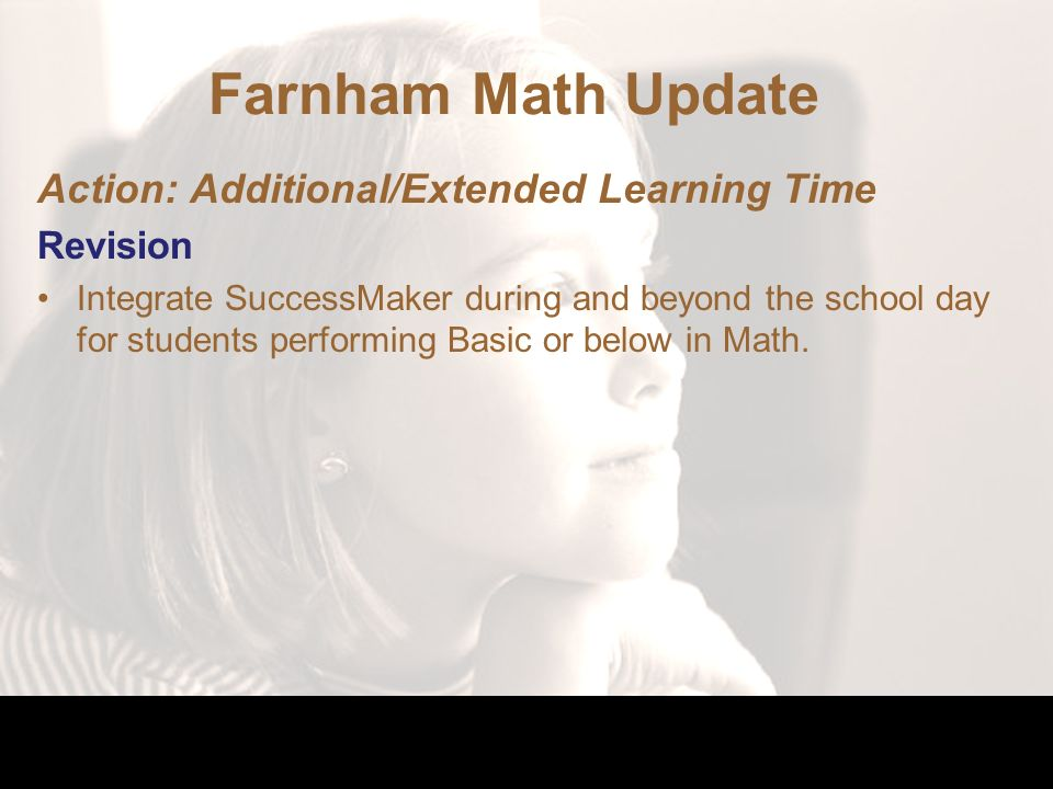 Farnham Math Update Action: Additional/Extended Learning Time Revision Integrate SuccessMaker during and beyond the school day for students performing Basic or below in Math.