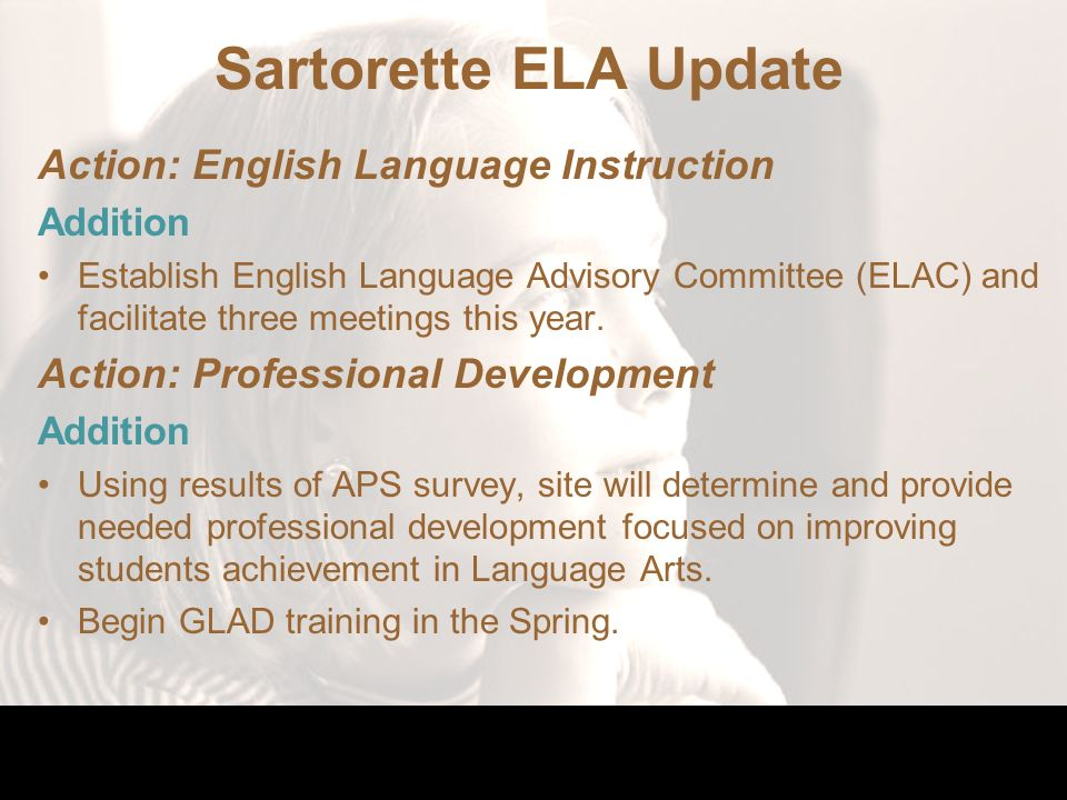 Sartorette ELA Update Action: English Language Instruction Addition Establish English Language Advisory Committee (ELAC) and facilitate three meetings this year.
