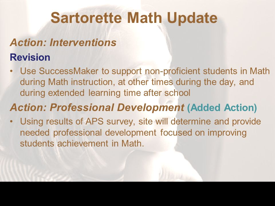 Sartorette Math Update Action: Interventions Revision Use SuccessMaker to support non-proficient students in Math during Math instruction, at other times during the day, and during extended learning time after school Action: Professional Development (Added Action) Using results of APS survey, site will determine and provide needed professional development focused on improving students achievement in Math.