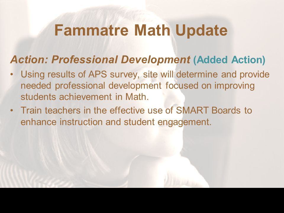Fammatre Math Update Action: Professional Development (Added Action) Using results of APS survey, site will determine and provide needed professional development focused on improving students achievement in Math.