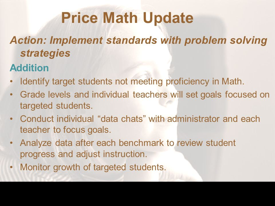 Price Math Update Action: Implement standards with problem solving strategies Addition Identify target students not meeting proficiency in Math.
