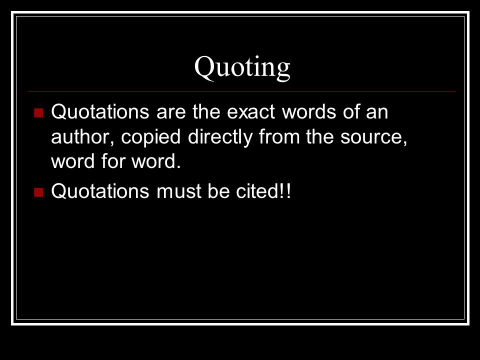 Quoting Quotations are the exact words of an author, copied directly from the source, word for word.