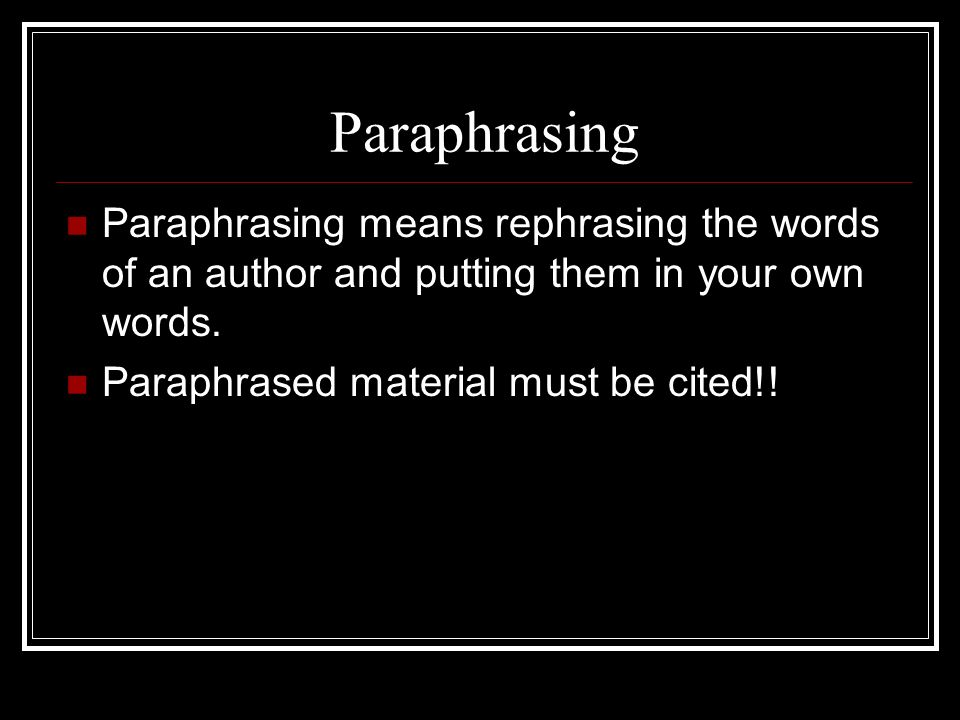 Paraphrasing Paraphrasing means rephrasing the words of an author and putting them in your own words.