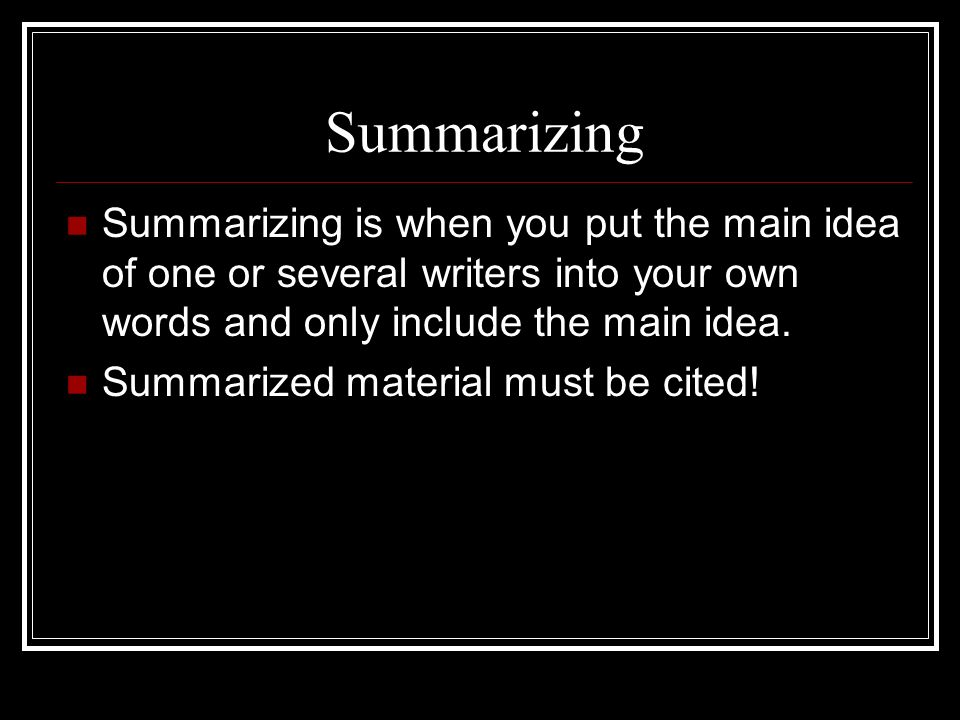 Summarizing Summarizing is when you put the main idea of one or several writers into your own words and only include the main idea.