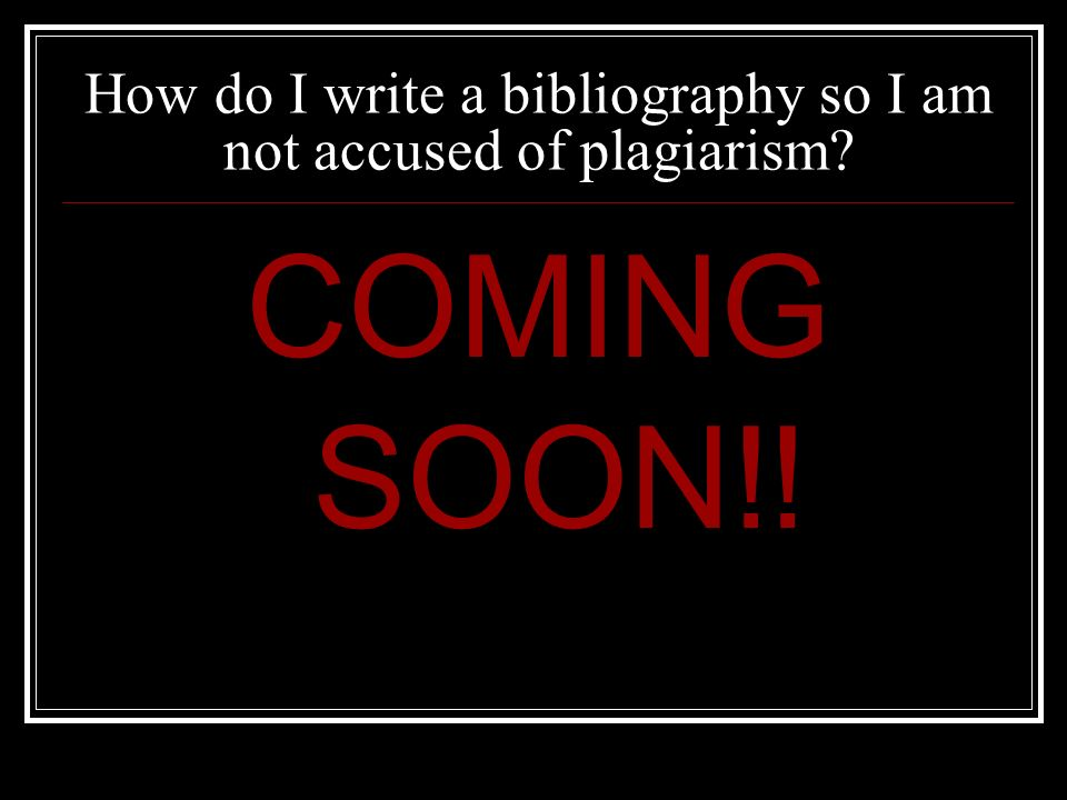 How do I write a bibliography so I am not accused of plagiarism COMING SOON!!