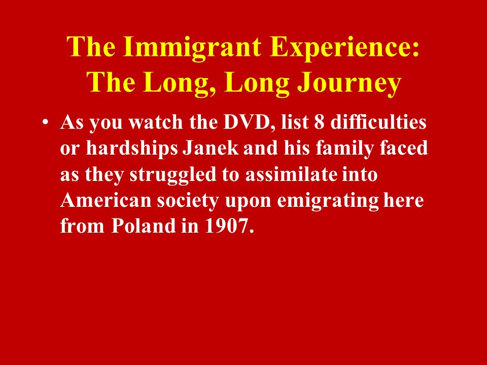 The Immigrant Experience: The Long, Long Journey As you watch the DVD, list 8 difficulties or hardships Janek and his family faced as they struggled to assimilate into American society upon emigrating here from Poland in 1907.