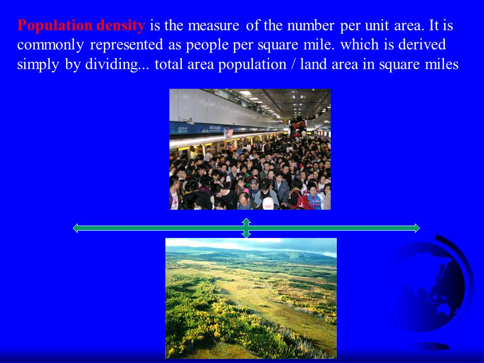 Population density is the measure of the number per unit area.