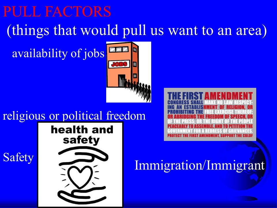 PULL FACTORS (things that would pull us want to an area) availability of jobs religious or political freedom Safety Immigration/Immigrant