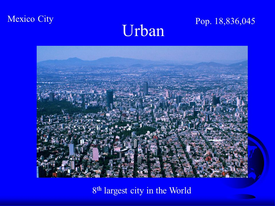 Urban Mexico City Pop. 18,836,045 8 th largest city in the World
