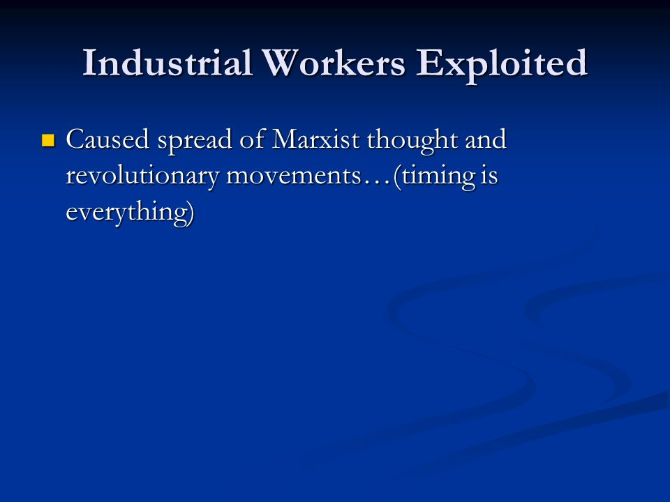 Industrial Workers Exploited Caused spread of Marxist thought and revolutionary movements…(timing is everything) Caused spread of Marxist thought and revolutionary movements…(timing is everything)