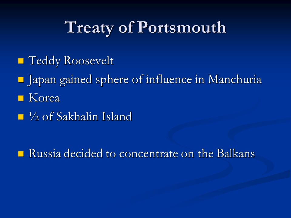 Treaty of Portsmouth Teddy Roosevelt Teddy Roosevelt Japan gained sphere of influence in Manchuria Japan gained sphere of influence in Manchuria Korea Korea ½ of Sakhalin Island ½ of Sakhalin Island Russia decided to concentrate on the Balkans Russia decided to concentrate on the Balkans