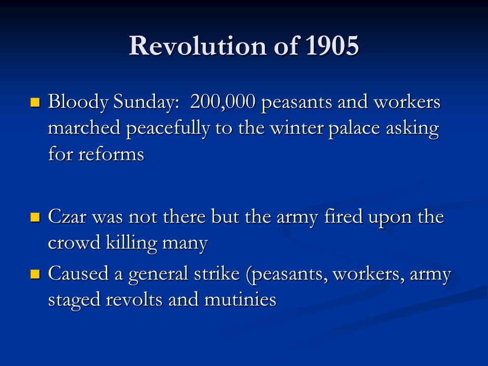 Revolution of 1905 Bloody Sunday: 200,000 peasants and workers marched peacefully to the winter palace asking for reforms Bloody Sunday: 200,000 peasants and workers marched peacefully to the winter palace asking for reforms Czar was not there but the army fired upon the crowd killing many Czar was not there but the army fired upon the crowd killing many Caused a general strike (peasants, workers, army staged revolts and mutinies Caused a general strike (peasants, workers, army staged revolts and mutinies