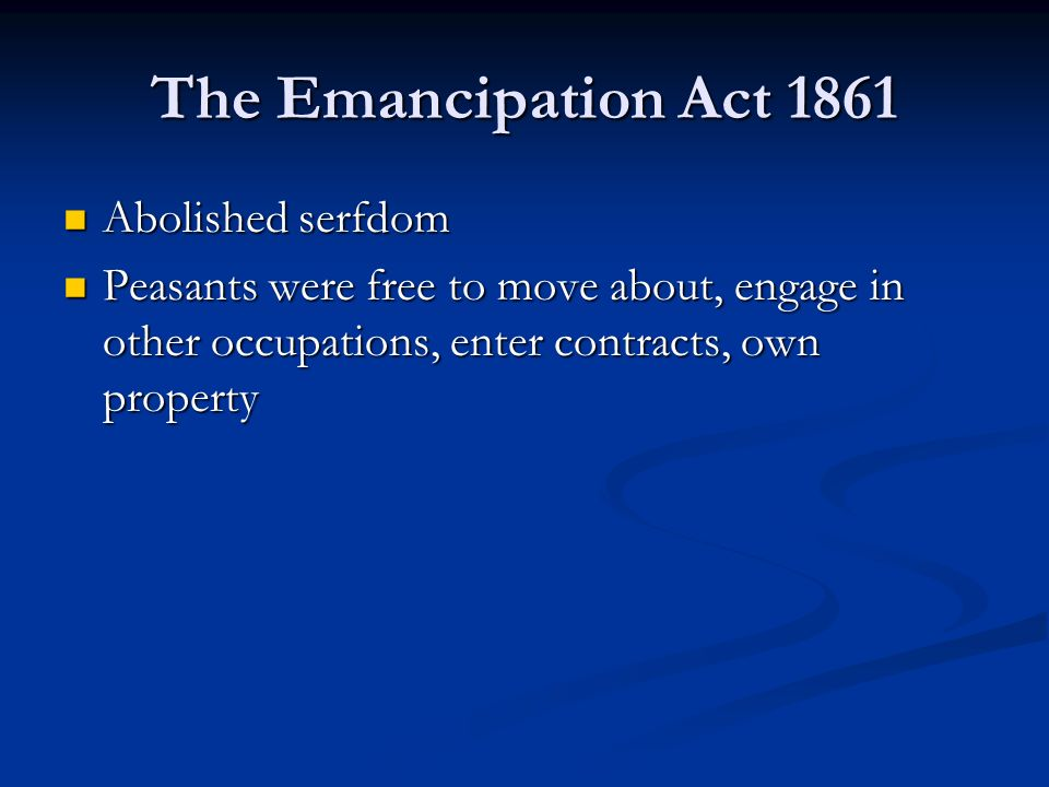The Emancipation Act 1861 Abolished serfdom Abolished serfdom Peasants were free to move about, engage in other occupations, enter contracts, own property Peasants were free to move about, engage in other occupations, enter contracts, own property