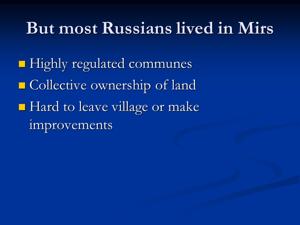 But most Russians lived in Mirs Highly regulated communes Highly regulated communes Collective ownership of land Collective ownership of land Hard to leave village or make improvements Hard to leave village or make improvements