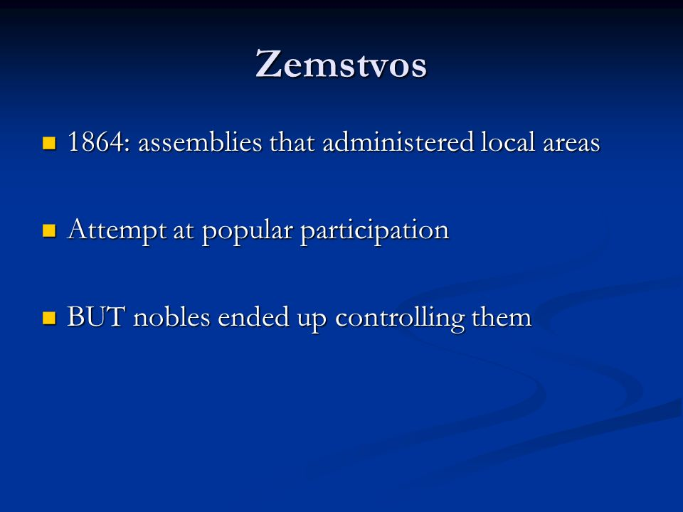 Zemstvos 1864: assemblies that administered local areas 1864: assemblies that administered local areas Attempt at popular participation Attempt at popular participation BUT nobles ended up controlling them BUT nobles ended up controlling them