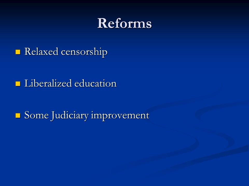 Reforms Relaxed censorship Relaxed censorship Liberalized education Liberalized education Some Judiciary improvement Some Judiciary improvement