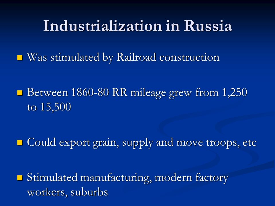 Industrialization in Russia Was stimulated by Railroad construction Was stimulated by Railroad construction Between RR mileage grew from 1,250 to 15,500 Between RR mileage grew from 1,250 to 15,500 Could export grain, supply and move troops, etc Could export grain, supply and move troops, etc Stimulated manufacturing, modern factory workers, suburbs Stimulated manufacturing, modern factory workers, suburbs