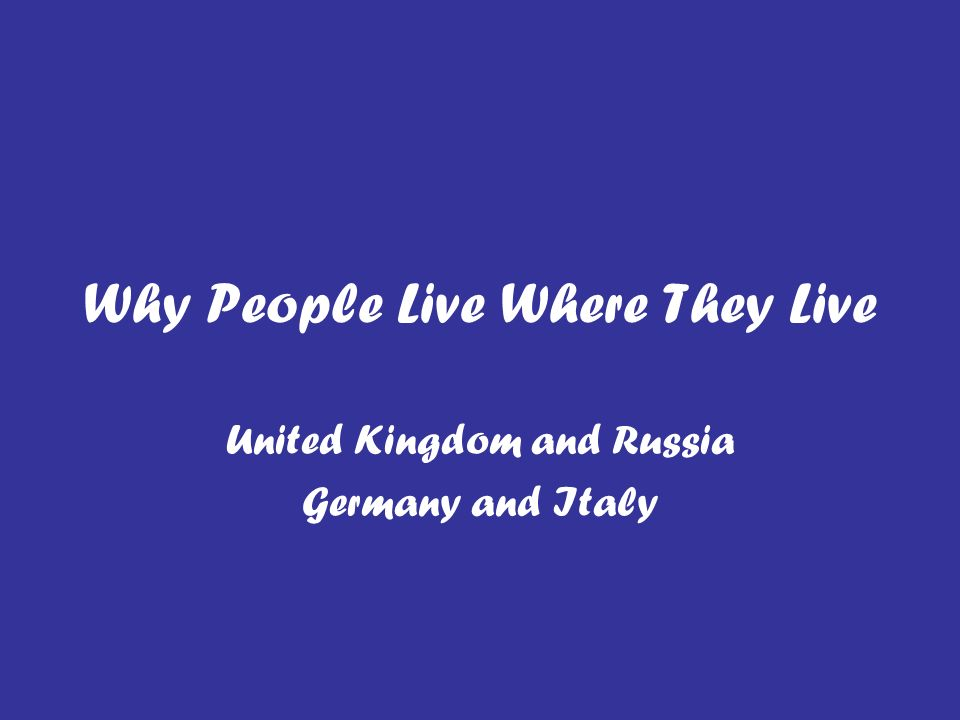 Why People Live Where They Live United Kingdom and Russia Germany and Italy