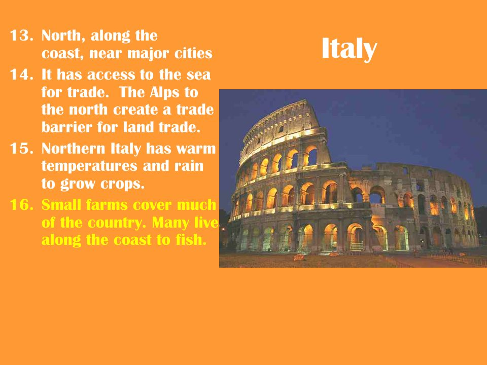 Italy 13.North, along the coast, near major cities 14.It has access to the sea for trade.