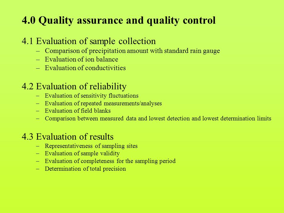 4.0 Quality assurance and quality control 4.1 Evaluation of sample collection –Comparison of precipitation amount with standard rain gauge –Evaluation of ion balance –Evaluation of conductivities 4.2 Evaluation of reliability –Evaluation of sensitivity fluctuations –Evaluation of repeated measurements/analyses –Evaluation of field blanks –Comparison between measured data and lowest detection and lowest determination limits 4.3 Evaluation of results –Representativeness of sampling sites –Evaluation of sample validity –Evaluation of completeness for the sampling period –Determination of total precision