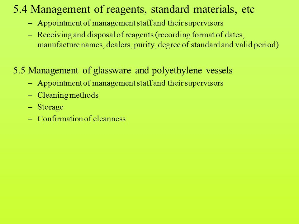 5.4 Management of reagents, standard materials, etc –Appointment of management staff and their supervisors –Receiving and disposal of reagents (recording format of dates, manufacture names, dealers, purity, degree of standard and valid period) 5.5 Management of glassware and polyethylene vessels –Appointment of management staff and their supervisors –Cleaning methods –Storage –Confirmation of cleanness