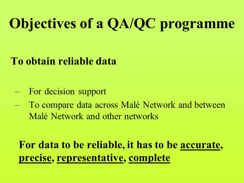 Objectives of a QA/QC programme To obtain reliable data –For decision support –To compare data across Malé Network and between Malé Network and other networks For data to be reliable, it has to be accurate, precise, representative, complete