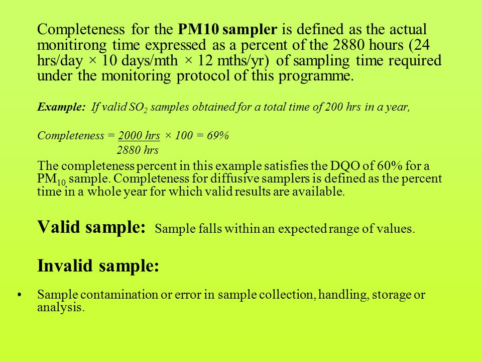 Completeness for the PM10 sampler is defined as the actual monitirong time expressed as a percent of the 2880 hours (24 hrs/day × 10 days/mth × 12 mths/yr) of sampling time required under the monitoring protocol of this programme.