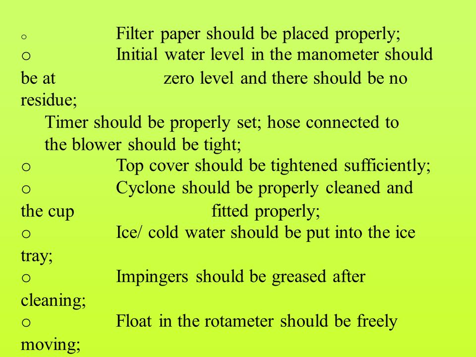 o Filter paper should be placed properly; o Initial water level in the manometer should be at zero level and there should be no residue; Timer should be properly set; hose connected to the blower should be tight; o Top cover should be tightened sufficiently; o Cyclone should be properly cleaned and the cup fitted properly; o Ice/ cold water should be put into the ice tray; o Impingers should be greased after cleaning; o Float in the rotameter should be freely moving; o Manometer water should be changed every fortnight with distilled water ensuring that there are no air bubbles in the water column, etc.