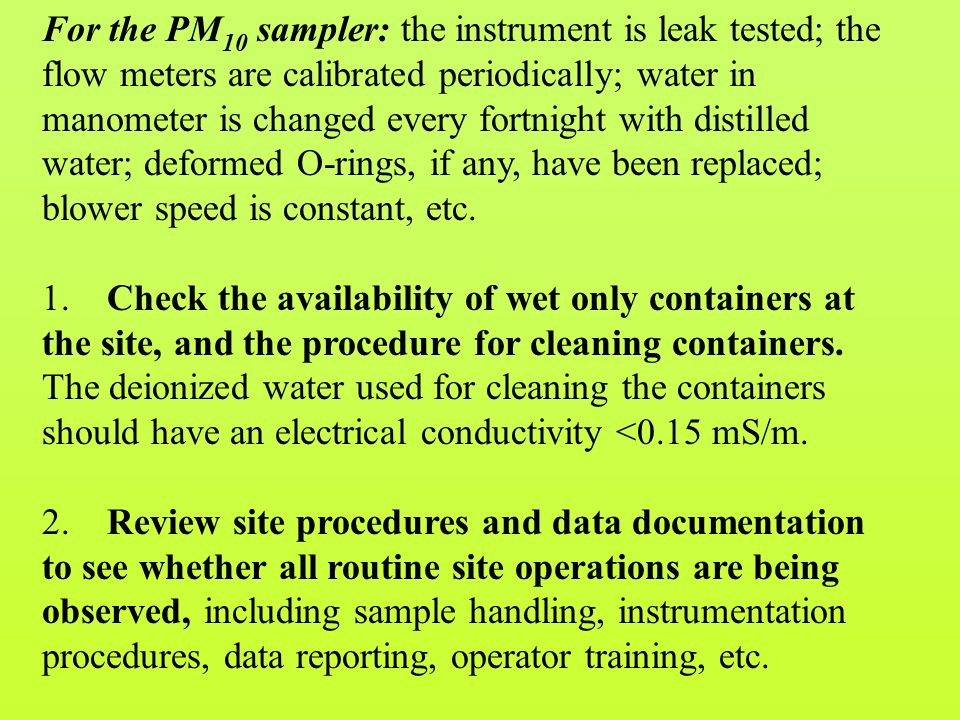 For the PM 10 sampler: the instrument is leak tested; the flow meters are calibrated periodically; water in manometer is changed every fortnight with distilled water; deformed O-rings, if any, have been replaced; blower speed is constant, etc.