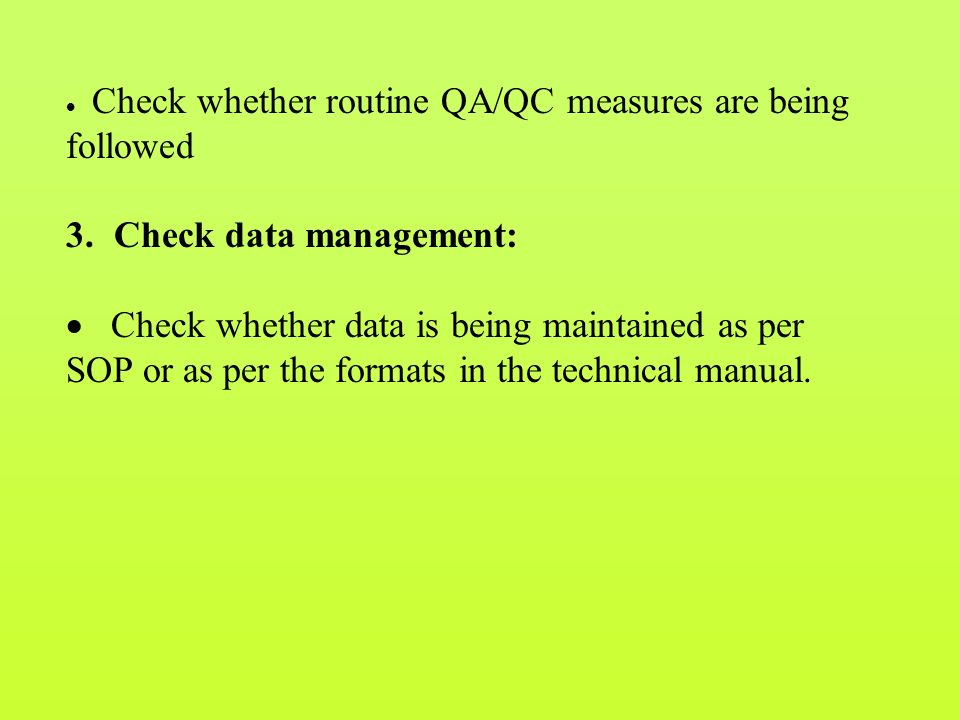  Check whether routine QA/QC measures are being followed 3.Check data management:  Check whether data is being maintained as per SOP or as per the formats in the technical manual.