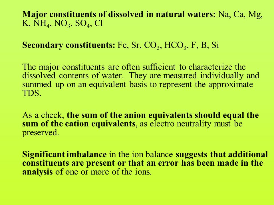 Major constituents of dissolved in natural waters: Na, Ca, Mg, K, NH 4, NO 3, SO 4, Cl Secondary constituents: Fe, Sr, CO 3, HCO 3, F, B, Si The major constituents are often sufficient to characterize the dissolved contents of water.