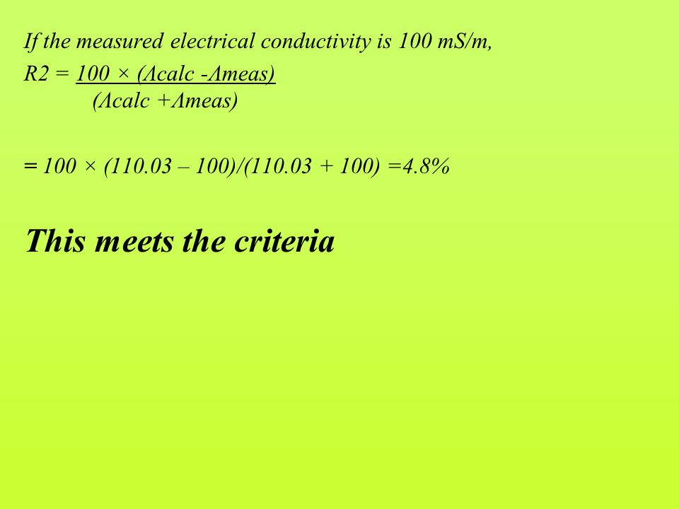 If the measured electrical conductivity is 100 mS/m, R2 = 100 × (Λcalc -Λmeas) (Λcalc +Λmeas) = 100 × (110.03 – 100)/(110.03 + 100) =4.8% This meets the criteria