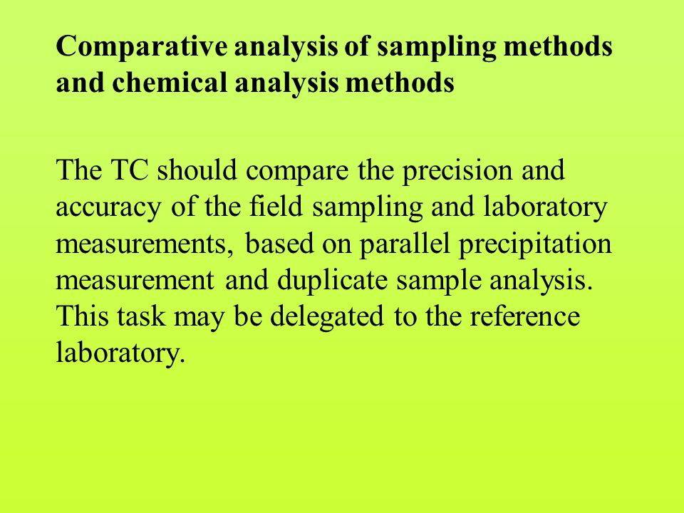 Comparative analysis of sampling methods and chemical analysis methods The TC should compare the precision and accuracy of the field sampling and laboratory measurements, based on parallel precipitation measurement and duplicate sample analysis.