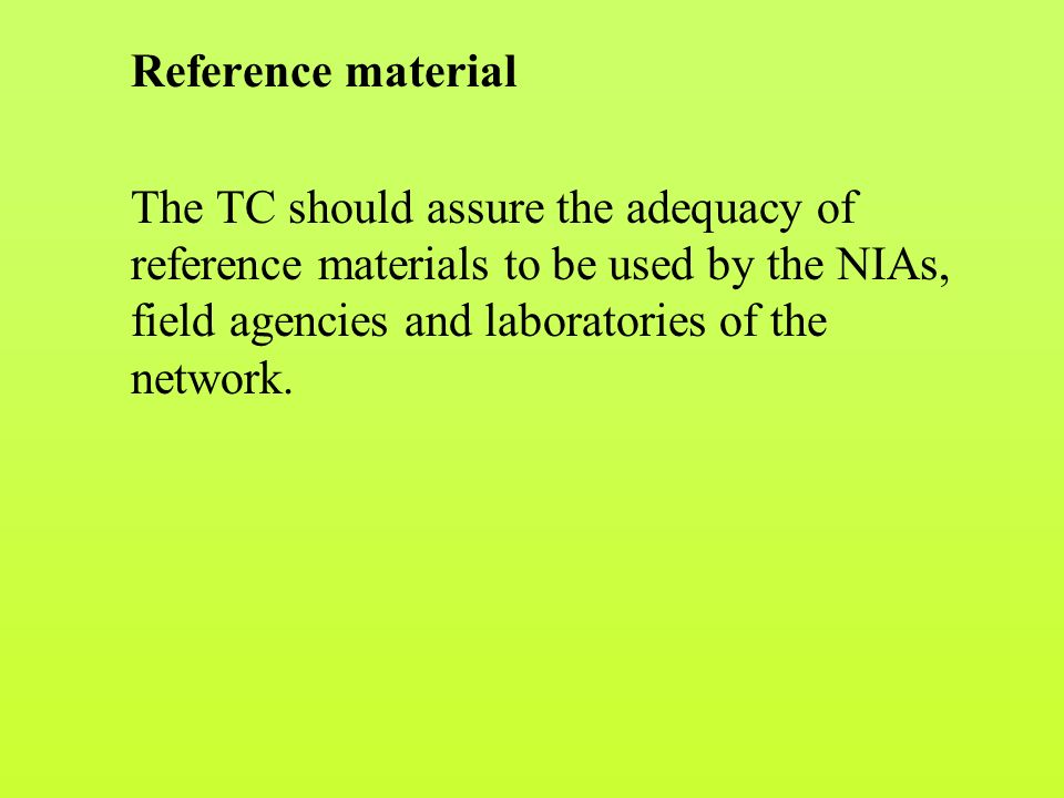 Reference material The TC should assure the adequacy of reference materials to be used by the NIAs, field agencies and laboratories of the network.