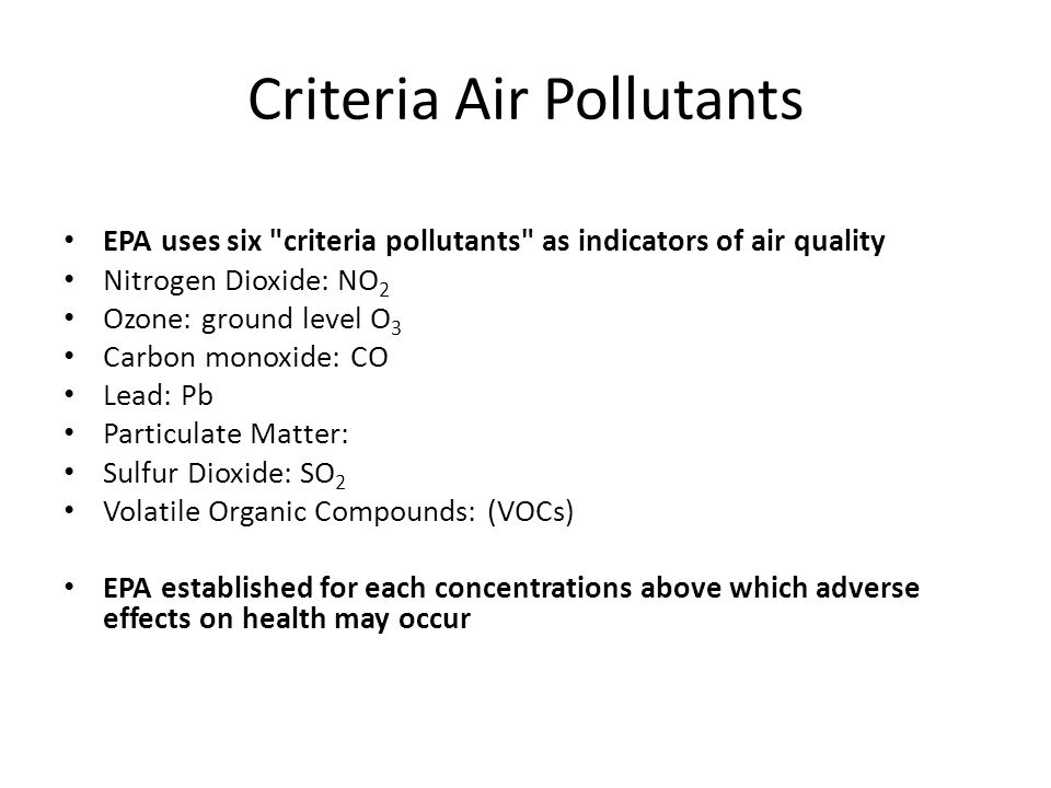 Criteria Air Pollutants EPA uses six criteria pollutants as indicators of air quality Nitrogen Dioxide: NO 2 Ozone: ground level O 3 Carbon monoxide: CO Lead: Pb Particulate Matter: Sulfur Dioxide: SO 2 Volatile Organic Compounds: (VOCs) EPA established for each concentrations above which adverse effects on health may occur