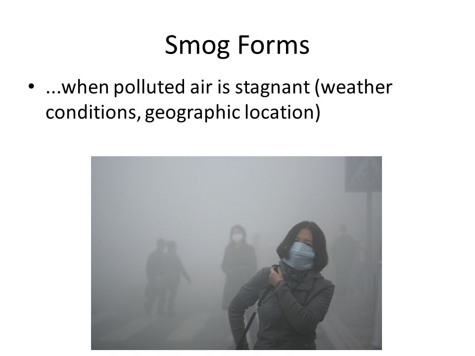 Smog Forms...when polluted air is stagnant (weather conditions, geographic location)