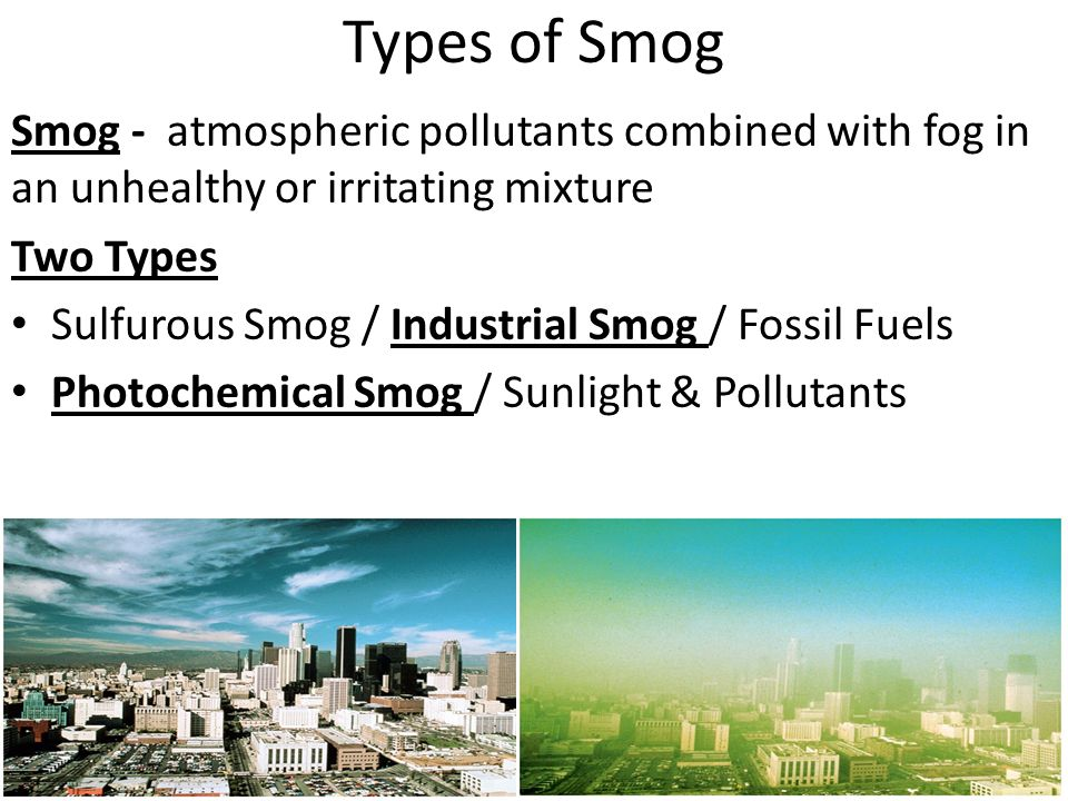 Types of Smog Smog - atmospheric pollutants combined with fog in an unhealthy or irritating mixture Two Types Sulfurous Smog / Industrial Smog / Fossil Fuels Photochemical Smog / Sunlight & Pollutants