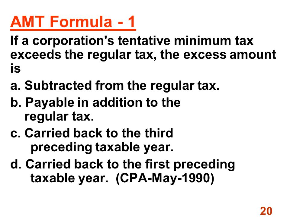 20 AMT Formula - 1 If a corporation s tentative minimum tax exceeds the regular tax, the excess amount is a.