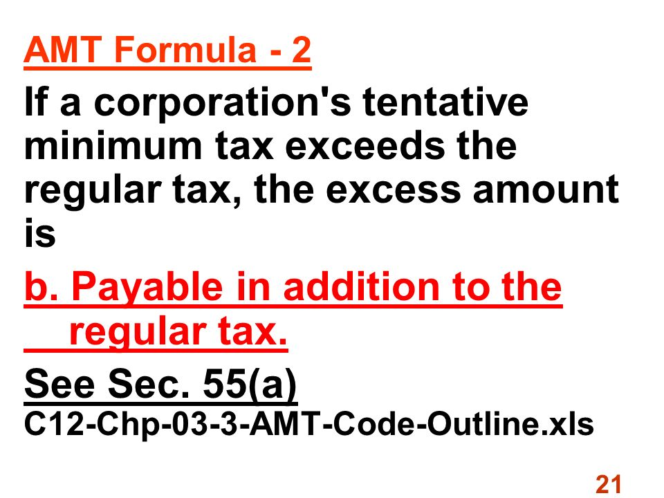 21 AMT Formula - 2 If a corporation s tentative minimum tax exceeds the regular tax, the excess amount is b.