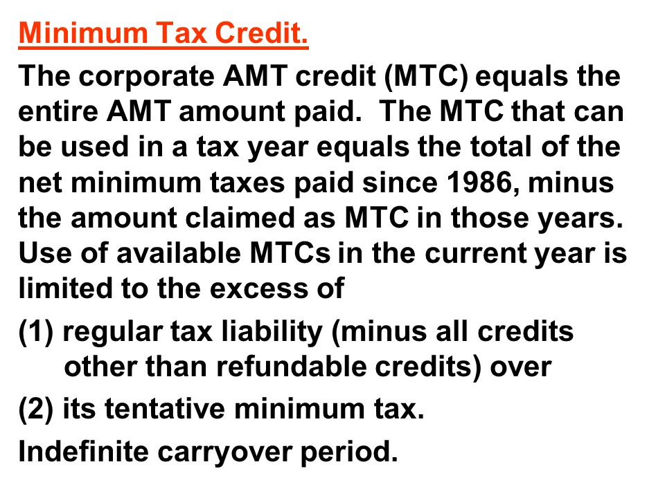 Minimum Tax Credit. The corporate AMT credit (MTC) equals the entire AMT amount paid.