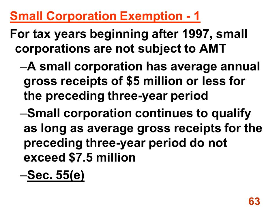 63 Small Corporation Exemption - 1 For tax years beginning after 1997, small corporations are not subject to AMT –A small corporation has average annual gross receipts of $5 million or less for the preceding three-year period –Small corporation continues to qualify as long as average gross receipts for the preceding three-year period do not exceed $7.5 million –Sec.
