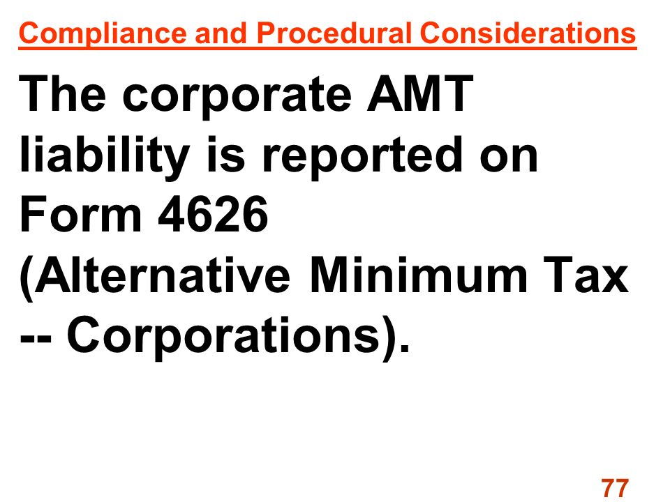 77 Compliance and Procedural Considerations The corporate AMT liability is reported on Form 4626 (Alternative Minimum Tax -- Corporations).
