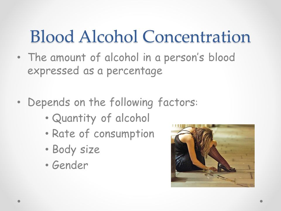 Blood Alcohol Concentration The amount of alcohol in a person's blood expressed as a percentage Depends on the following factors : Quantity of alcohol Rate of consumption Body size Gender