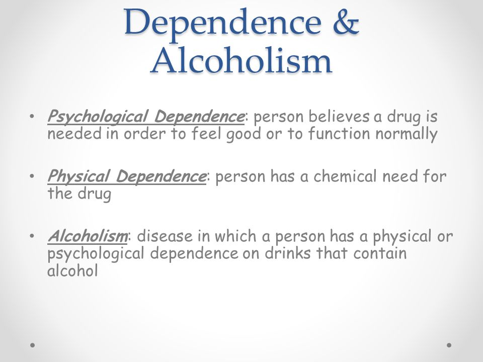 Dependence & Alcoholism Psychological Dependence: person believes a drug is needed in order to feel good or to function normally Physical Dependence: person has a chemical need for the drug Alcoholism: disease in which a person has a physical or psychological dependence on drinks that contain alcohol