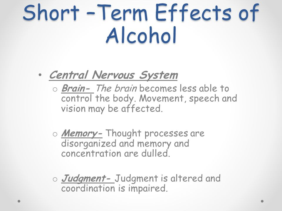 Short –Term Effects of Alcohol Central Nervous System o Brain- The brain becomes less able to control the body.