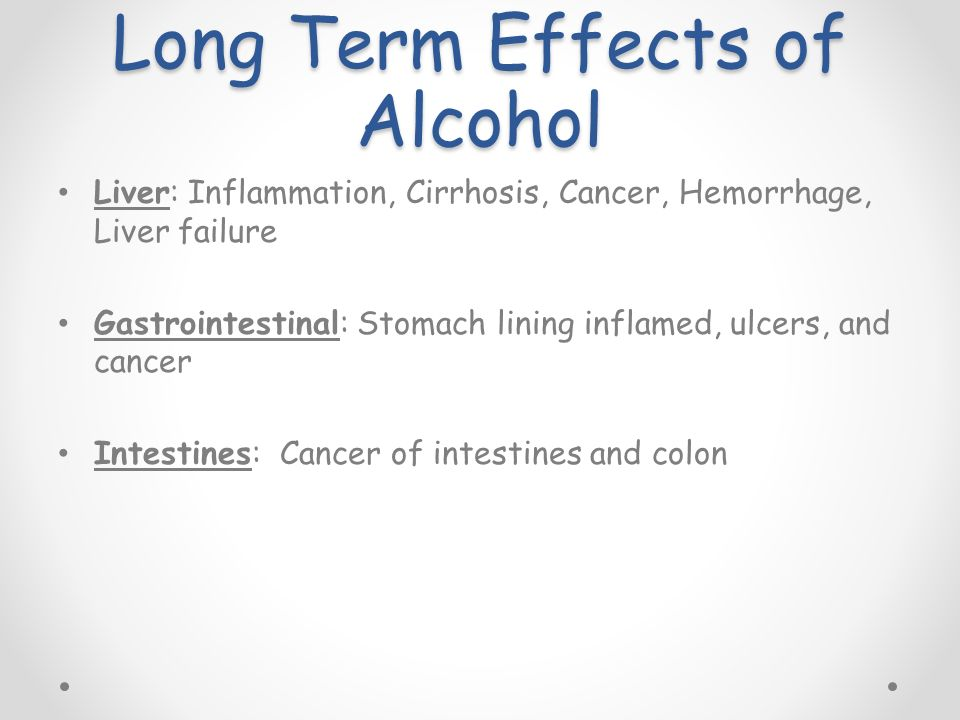 Long Term Effects of Alcohol Liver: Inflammation, Cirrhosis, Cancer, Hemorrhage, Liver failure Gastrointestinal: Stomach lining inflamed, ulcers, and cancer Intestines: Cancer of intestines and colon