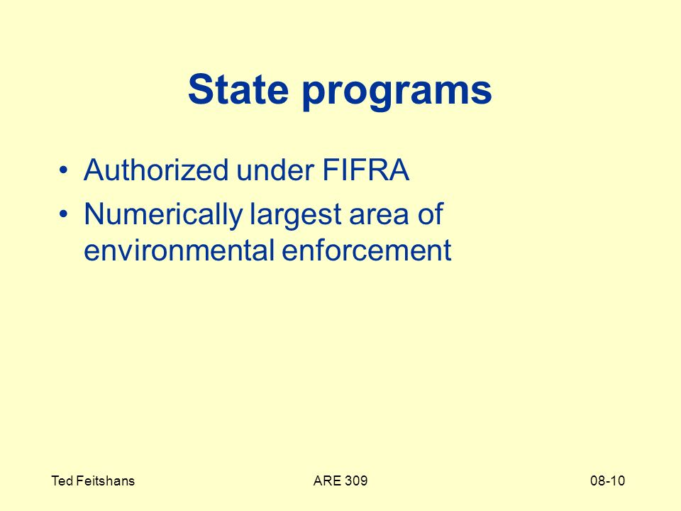 ARE 309Ted Feitshans08-10 State programs Authorized under FIFRA Numerically largest area of environmental enforcement