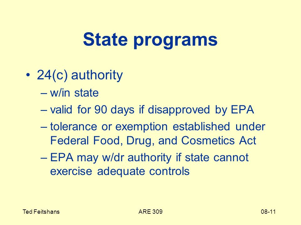 ARE 309Ted Feitshans08-11 State programs 24(c) authority –w/in state –valid for 90 days if disapproved by EPA –tolerance or exemption established under Federal Food, Drug, and Cosmetics Act –EPA may w/dr authority if state cannot exercise adequate controls