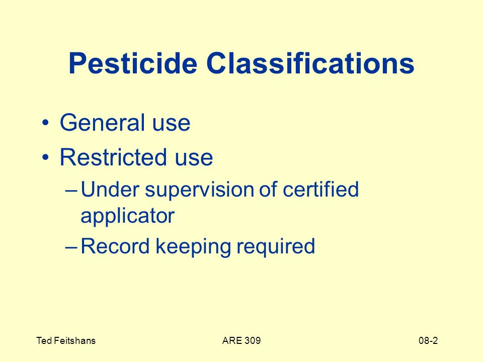 ARE 309Ted Feitshans08-2 Pesticide Classifications General use Restricted use –Under supervision of certified applicator –Record keeping required