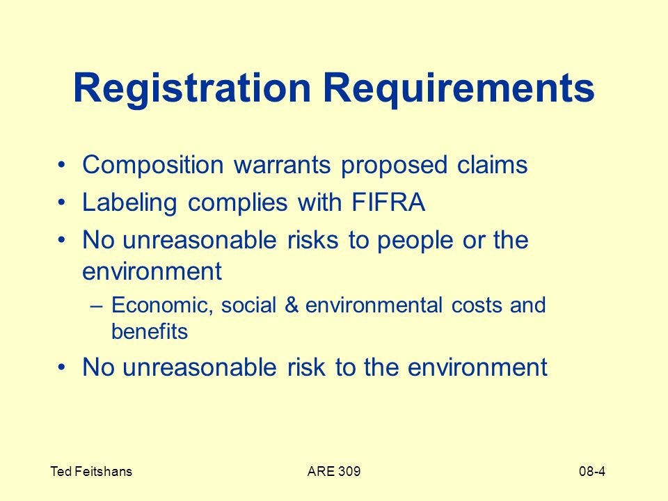 ARE 309Ted Feitshans08-4 Registration Requirements Composition warrants proposed claims Labeling complies with FIFRA No unreasonable risks to people or the environment –Economic, social & environmental costs and benefits No unreasonable risk to the environment